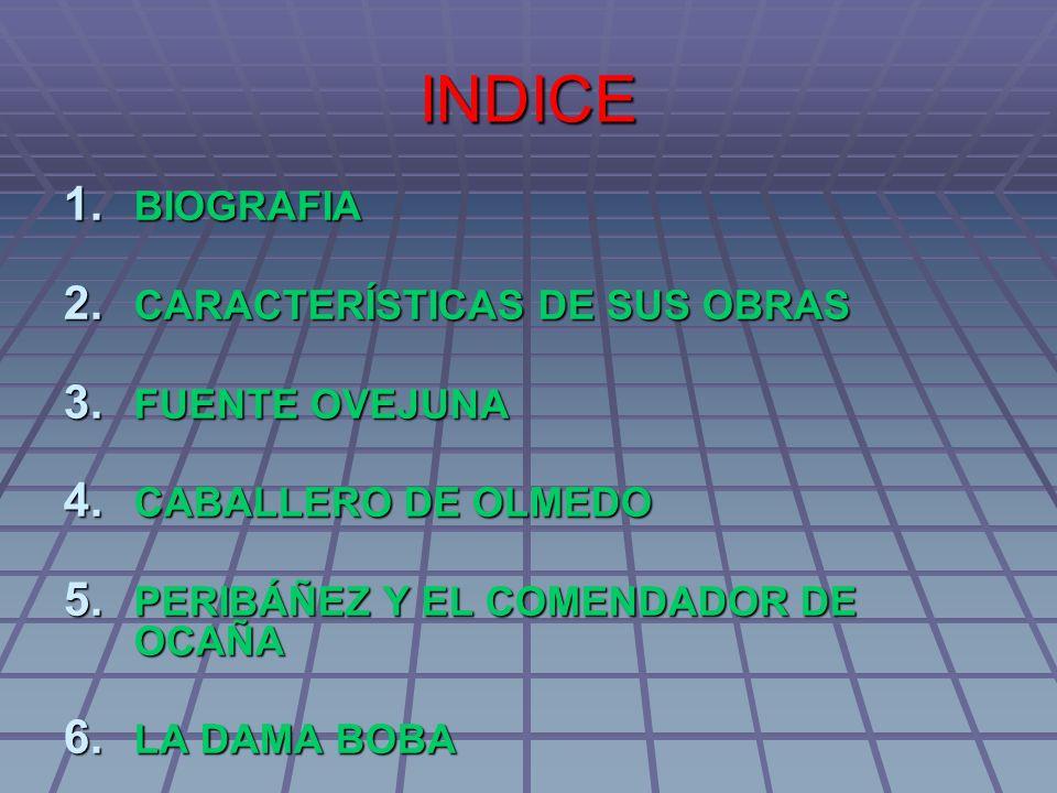 INDICE 1. BIOGRAFIA 2. CARACTERÍSTICAS DE SUS OBRAS 3. FUENTE OVEJUNA 4. CABALLERO DE OLMEDO 5. PERIBÁÑEZ Y EL COMENDADOR DE OCAÑA 6. LA DAMA BOBA