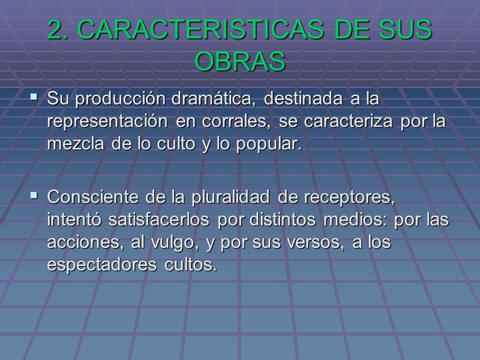 2. CARACTERISTICAS DE SUS OBRAS Su producción dramática, destinada a la representación en corrales, se caracteriza por la mezcla de lo culto y lo popu