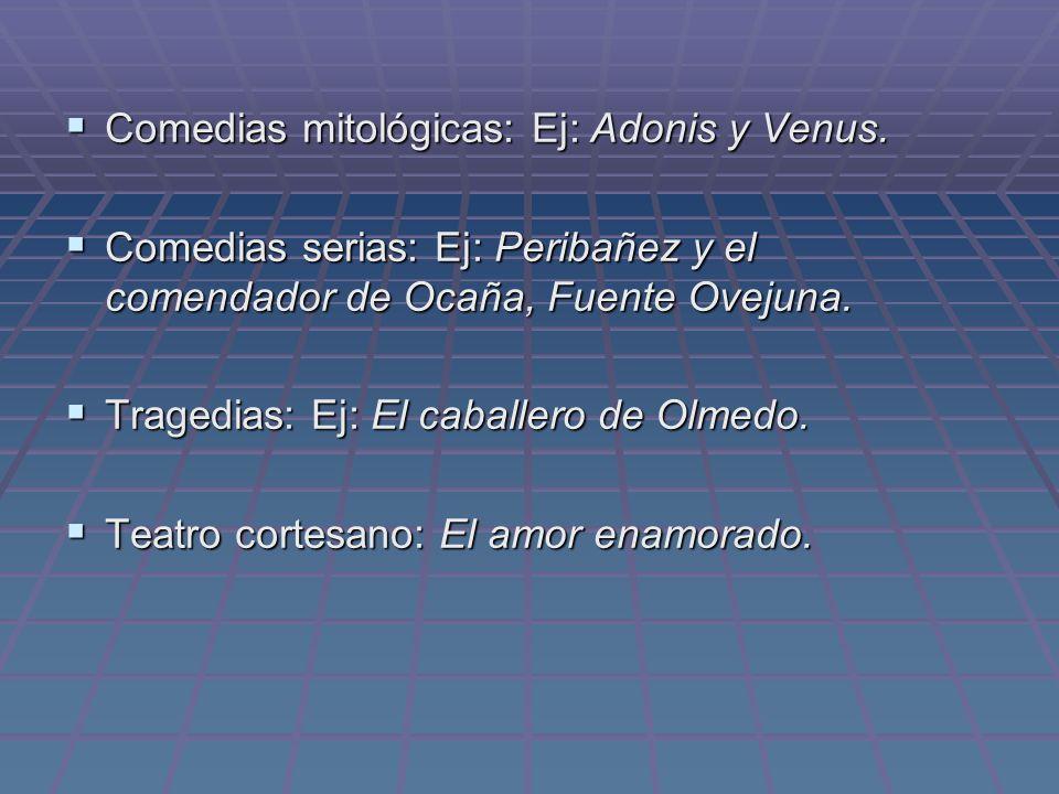 Comedias mitológicas: Ej: Adonis y Venus. Comedias mitológicas: Ej: Adonis y Venus. Comedias serias: Ej: Peribañez y el comendador de Ocaña, Fuente Ov