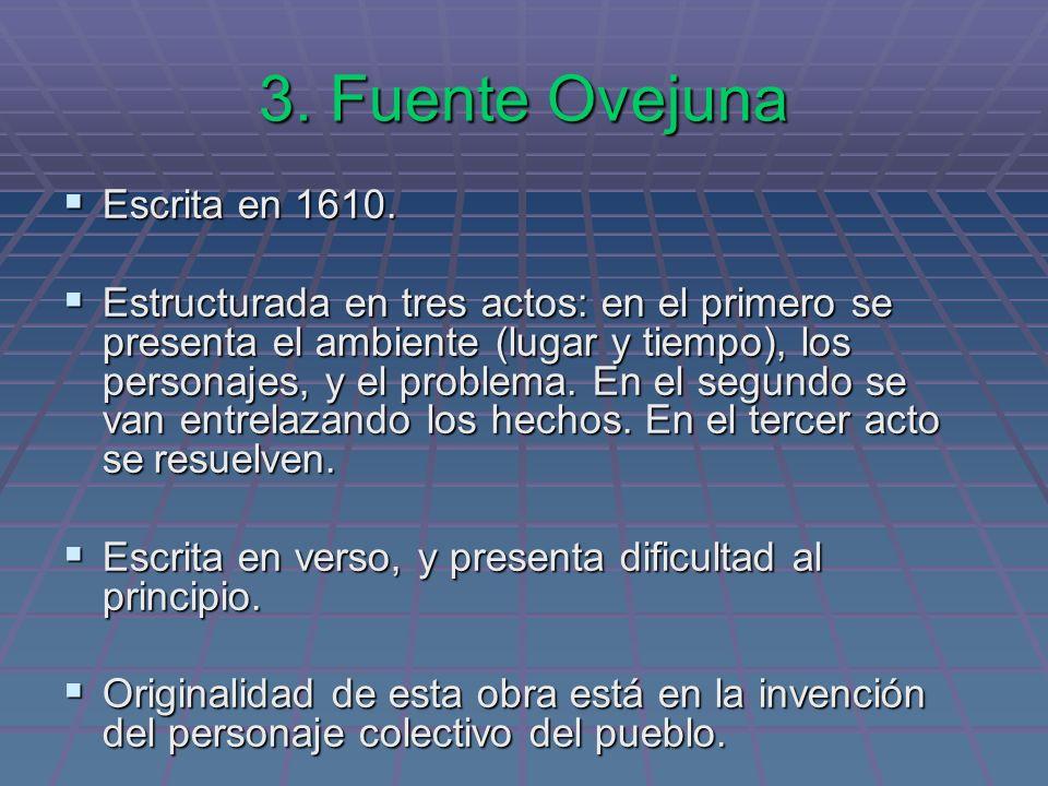 3. Fuente Ovejuna Escrita en 1610. Escrita en 1610. Estructurada en tres actos: en el primero se presenta el ambiente (lugar y tiempo), los personajes