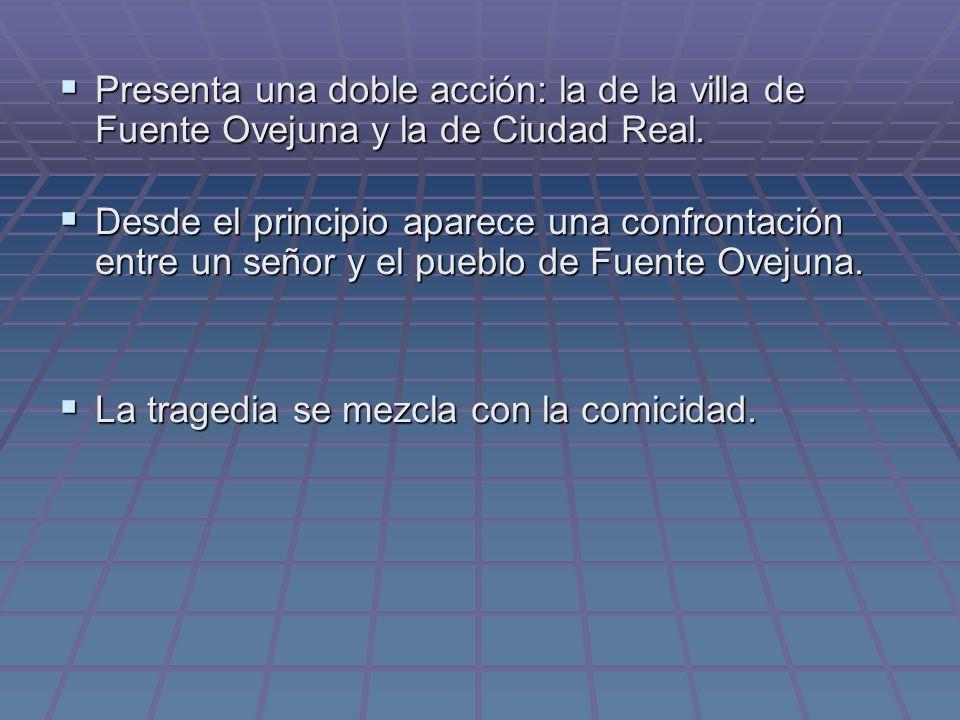 Presenta una doble acción: la de la villa de Fuente Ovejuna y la de Ciudad Real. Presenta una doble acción: la de la villa de Fuente Ovejuna y la de C