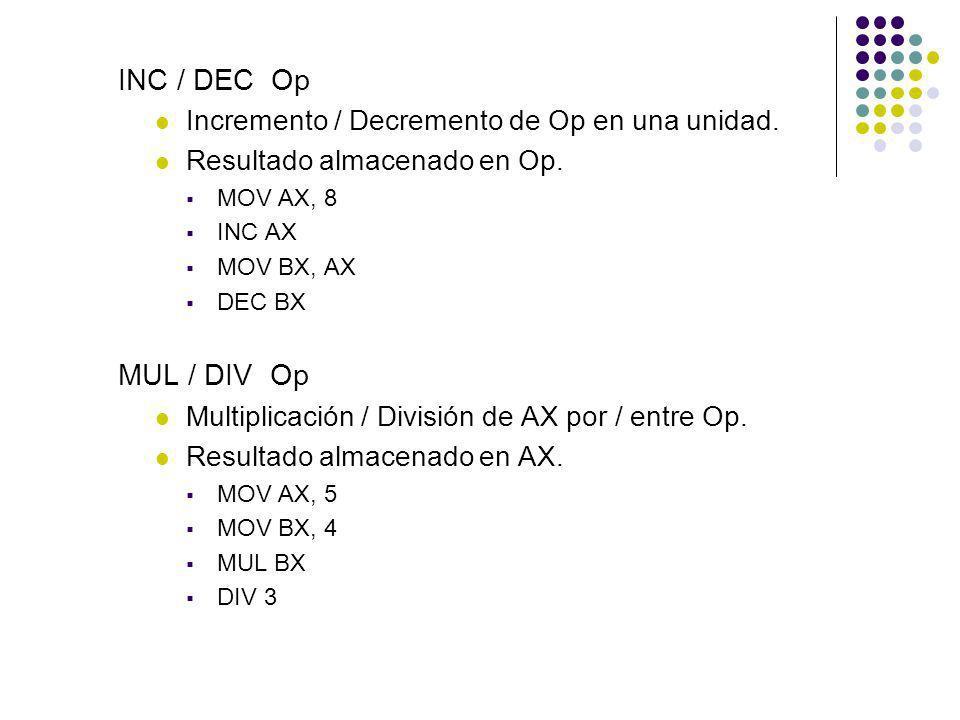 INC / DEC Op Incremento / Decremento de Op en una unidad. Resultado almacenado en Op. MOV AX, 8 INC AX MOV BX, AX DEC BX MUL / DIV Op Multiplicación /