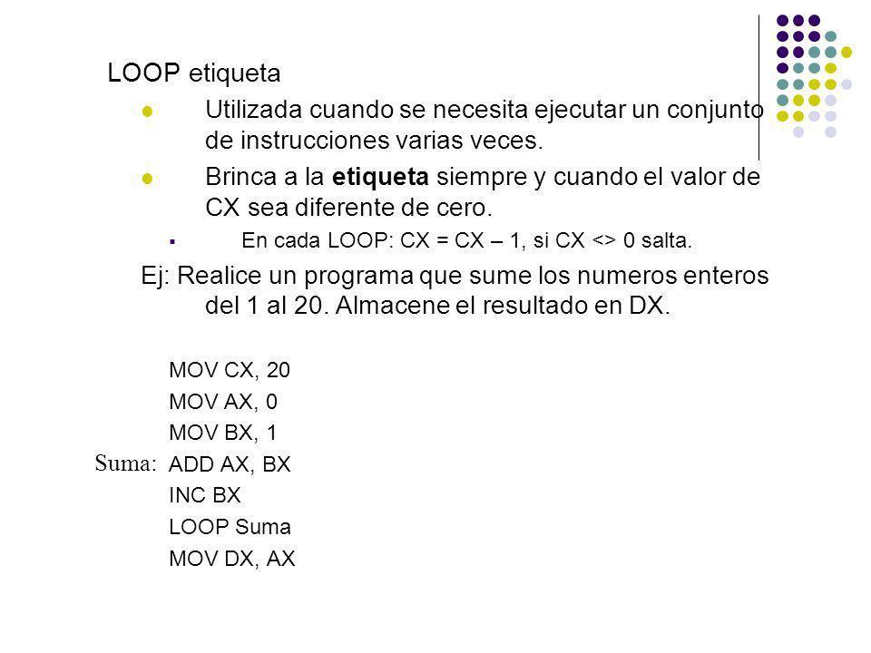 LOOP etiqueta Utilizada cuando se necesita ejecutar un conjunto de instrucciones varias veces. Brinca a la etiqueta siempre y cuando el valor de CX se