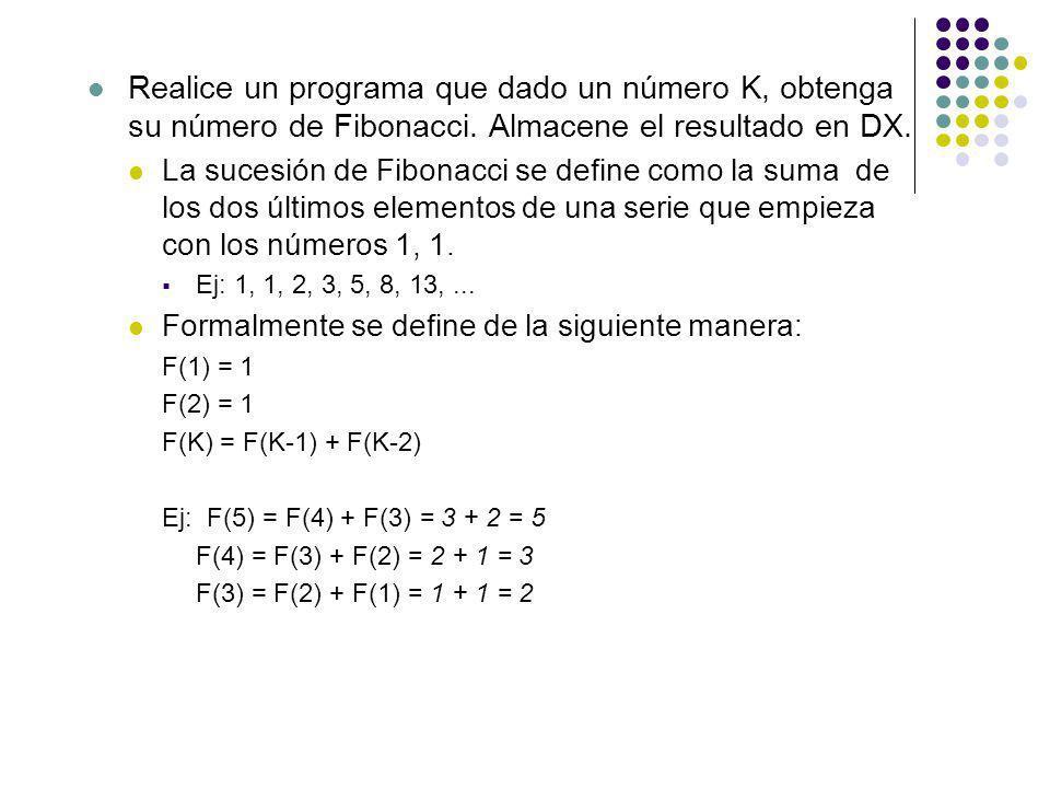 Realice un programa que dado un número K, obtenga su número de Fibonacci. Almacene el resultado en DX. La sucesión de Fibonacci se define como la suma