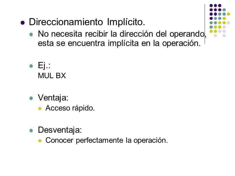 Direccionamiento Implícito. No necesita recibir la dirección del operando, esta se encuentra implícita en la operación. Ej.: MUL BX Ventaja: Acceso rá