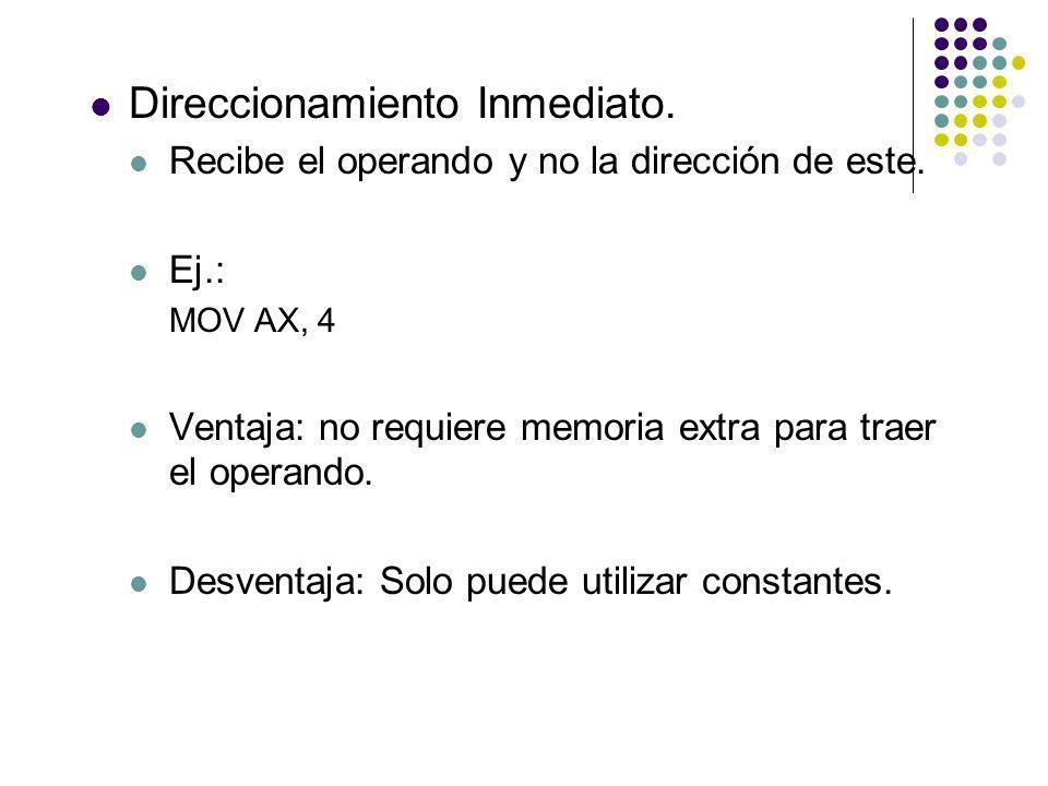 Direccionamiento Inmediato. Recibe el operando y no la dirección de este. Ej.: MOV AX, 4 Ventaja: no requiere memoria extra para traer el operando. De