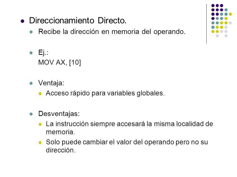 Direccionamiento Directo. Recibe la dirección en memoria del operando. Ej.: MOV AX, [10] Ventaja: Acceso rápido para variables globales. Desventajas: