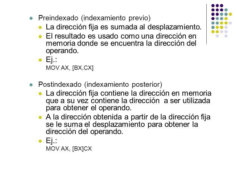 Preindexado (indexamiento previo) La dirección fija es sumada al desplazamiento. El resultado es usado como una dirección en memoria donde se encuentr
