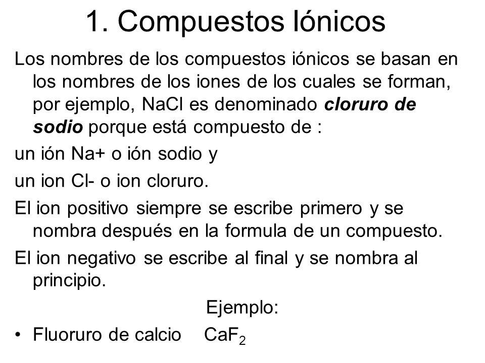1. Compuestos Iónicos Los nombres de los compuestos iónicos se basan en los nombres de los iones de los cuales se forman, por ejemplo, NaCl es denomin