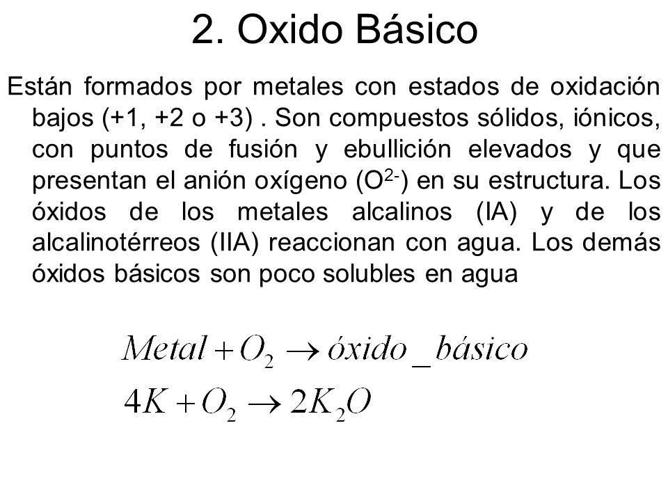 2. Oxido Básico Están formados por metales con estados de oxidación bajos (+1, +2 o +3). Son compuestos sólidos, iónicos, con puntos de fusión y ebull