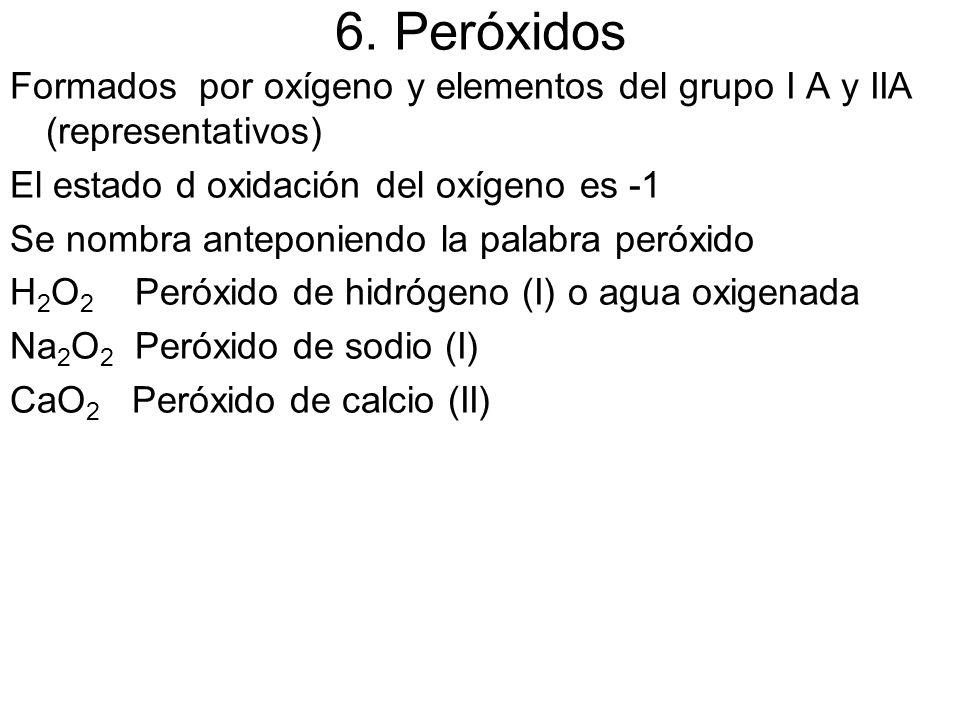 6. Peróxidos Formados por oxígeno y elementos del grupo I A y IIA (representativos) El estado d oxidación del oxígeno es -1 Se nombra anteponiendo la