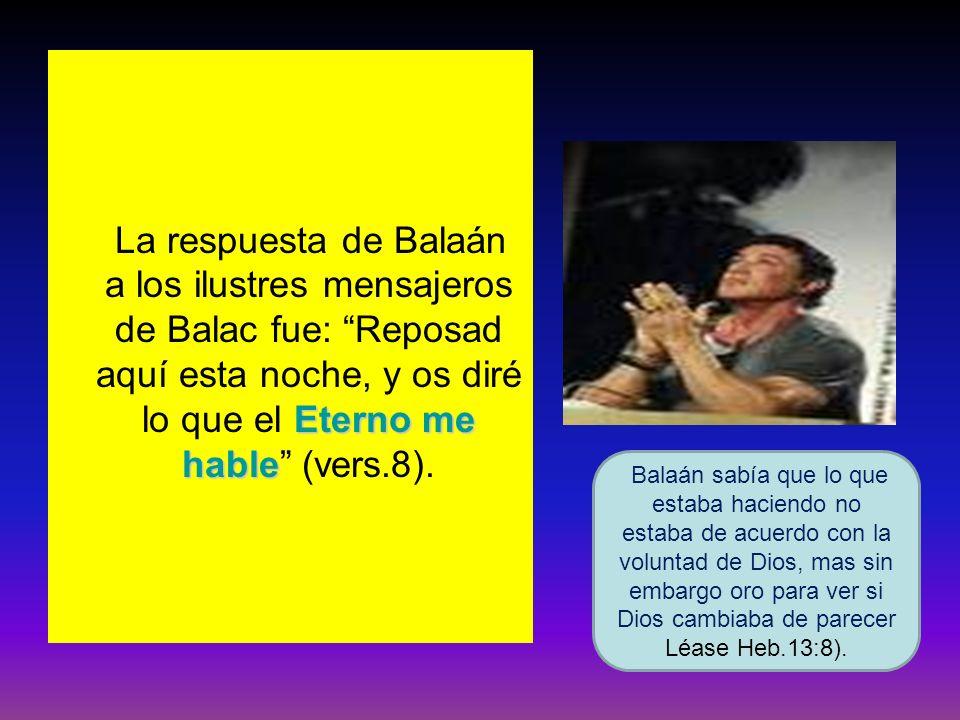 Eterno me hable La respuesta de Balaán a los ilustres mensajeros de Balac fue: Reposad aquí esta noche, y os diré lo que el Eterno me hable (vers.8).