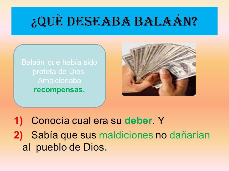 ¿Què deseaba Balaán? 1) 1) Conocía cual era su deber. Y. 2) Sabía que sus maldiciones no dañarían al pueblo de Dios.. Balaán que había sido profeta de