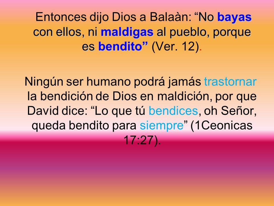 No bayas con ellos, ni maldigas al pueblo, porque es bendito Entonces dijo Dios a Balaàn: No bayas con ellos, ni maldigas al pueblo, porque es bendito