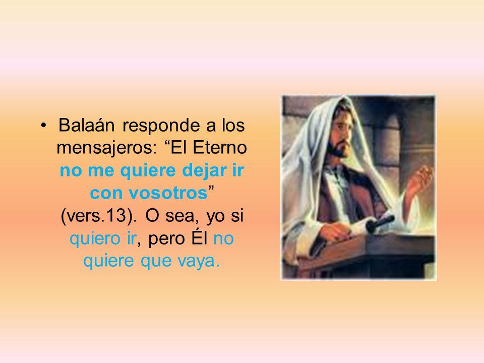 Balaán responde a los mensajeros: El Eterno no me quiere dejar ir con vosotros (vers.13). O sea, yo si quiero ir, pero Él no quiere que vaya.