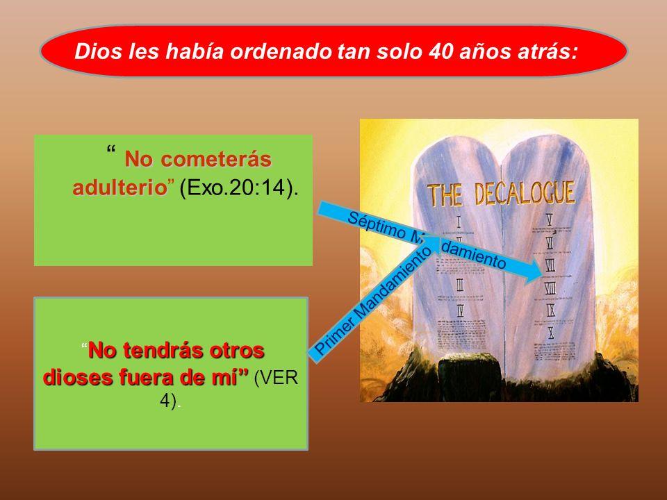 No cometerás adulterio No cometerás adulterio (Exo.20:14). Dios les había ordenado tan solo 40 años atrás: No tendrás otros dioses fuera de mí No tend