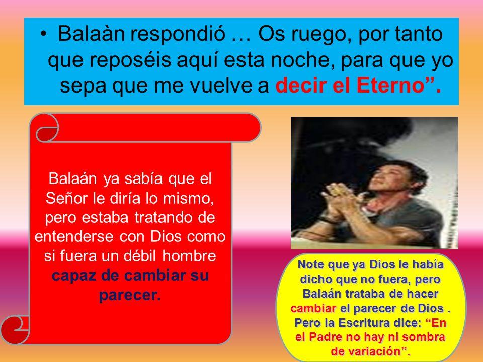 Balaàn respondió … Os ruego, por tanto que reposéis aquí esta noche, para que yo sepa que me vuelve a decir el Eterno. Balaán ya sabía que el Señor le