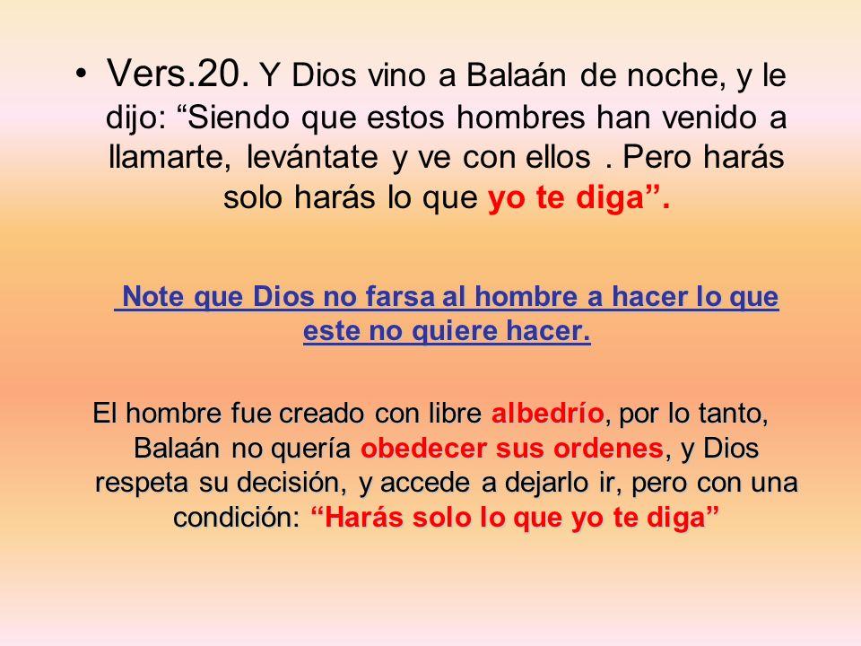 Vers.20. Y Dios vino a Balaán de noche, y le dijo: Siendo que estos hombres han venido a llamarte, levántate y ve con ellos. Pero harás solo harás lo