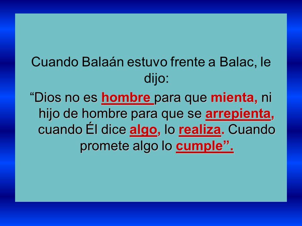 Cuando Balaán estuvo frente a Balac, le dijo: Dios no es hombre para que mienta, ni hijo de hombre para que se arrepienta, cuando Él dice algo, lo rea