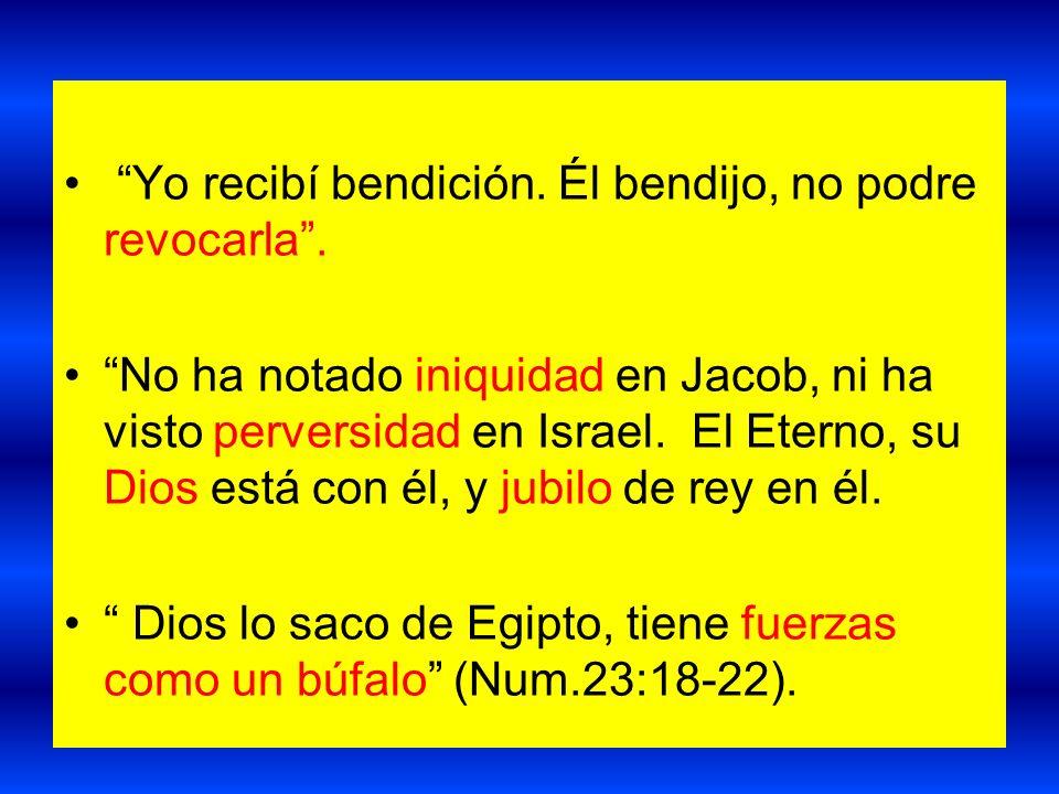 Yo recibí bendición. Él bendijo, no podre revocarla. No ha notado iniquidad en Jacob, ni ha visto perversidad en Israel. El Eterno, su Dios está con é
