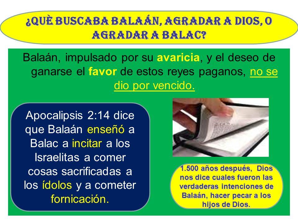Balaán, impulsado por su avaricia, y el deseo de ganarse el favor de estos reyes paganos, no se dio por vencido. ¿Què buscaba Balaán, agradar a Dios,
