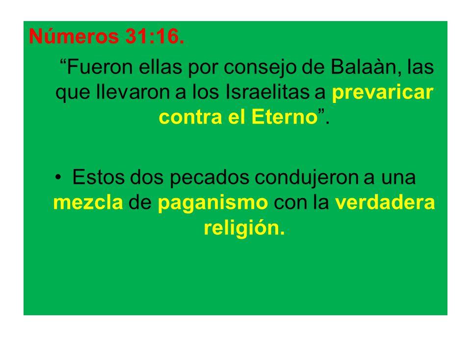 Números 31:16. Fueron ellas por consejo de Balaàn, las que llevaron a los Israelitas a prevaricar contra el Eterno. Estos dos pecados condujeron a una