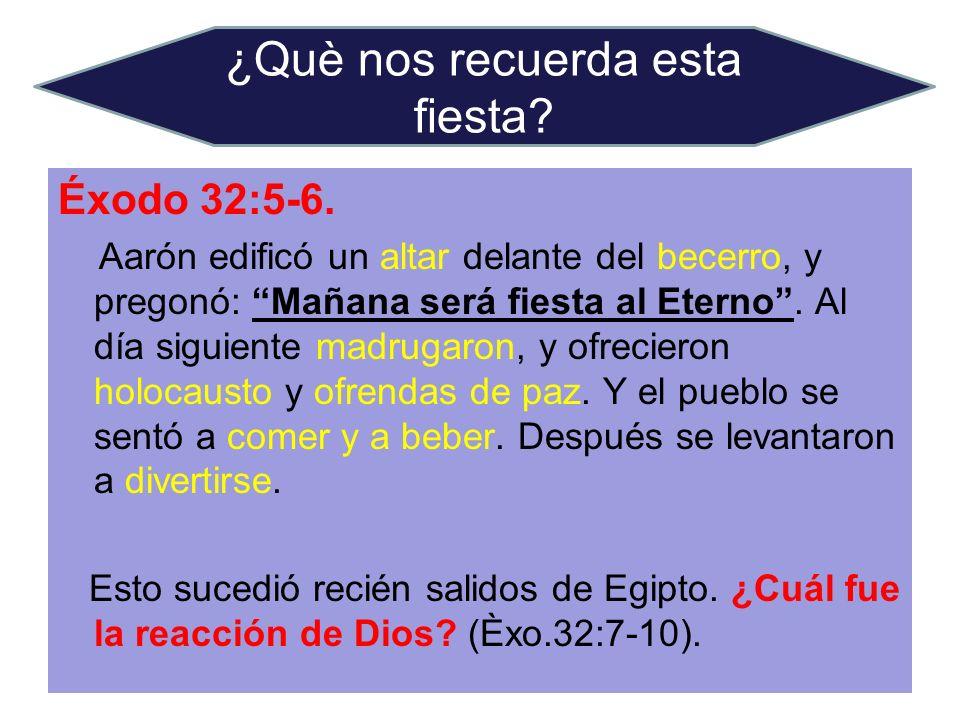 Éxodo 32:5-6. Aarón edificó un altar delante del becerro, y pregonó: Mañana será fiesta al Eterno. Al día siguiente madrugaron, y ofrecieron holocaust