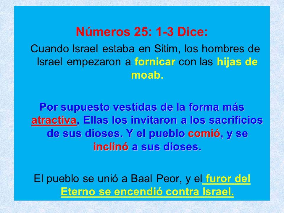 Números 25: 1-3 Dice: Cuando Israel estaba en Sitim, los hombres de Israel empezaron a fornicar con las hijas de moab. Por supuesto vestidas de la for