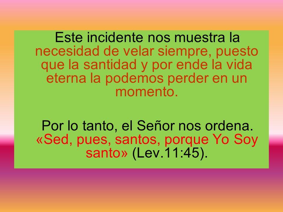 Este incidente nos muestra la necesidad de velar siempre, puesto que la santidad y por ende la vida eterna la podemos perder en un momento. Por lo tan