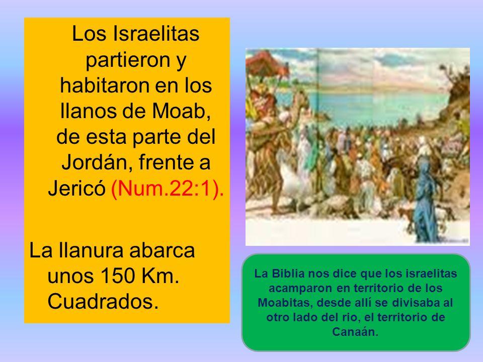 Los Israelitas partieron y habitaron en los llanos de Moab, de esta parte del Jordán, frente a Jericó (Num.22:1). La llanura abarca unos 150 Km. Cuadr