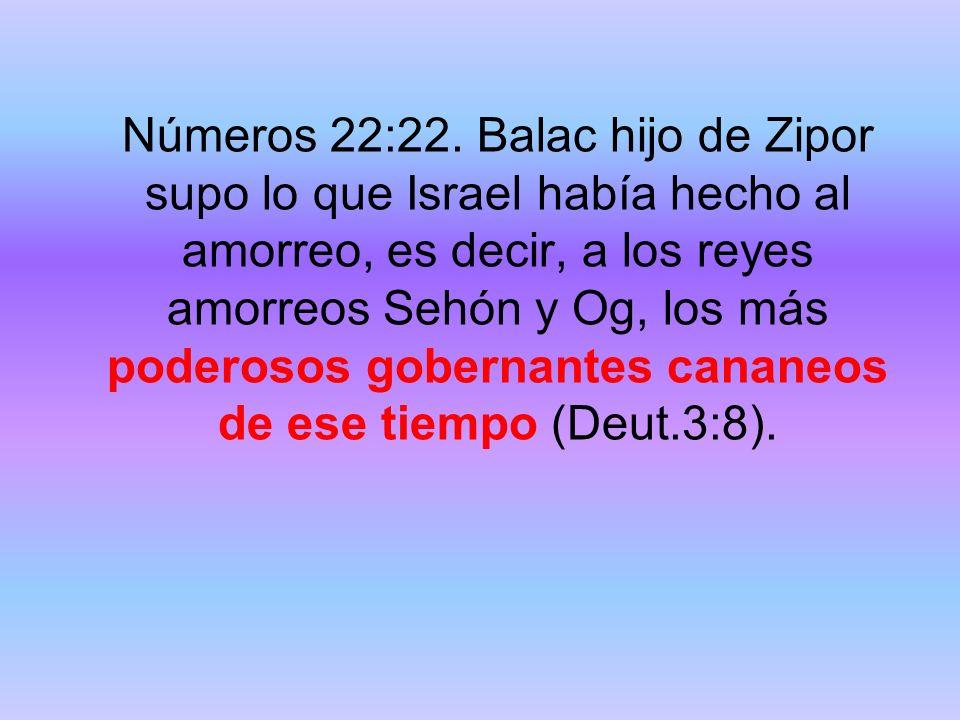 Números 22:22. Balac hijo de Zipor supo lo que Israel había hecho al amorreo, es decir, a los reyes amorreos Sehón y Og, los más poderosos gobernantes