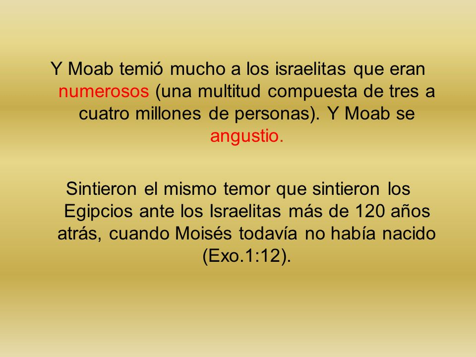 Y Moab temió mucho a los israelitas que eran numerosos (una multitud compuesta de tres a cuatro millones de personas). Y Moab se angustio. Sintieron e