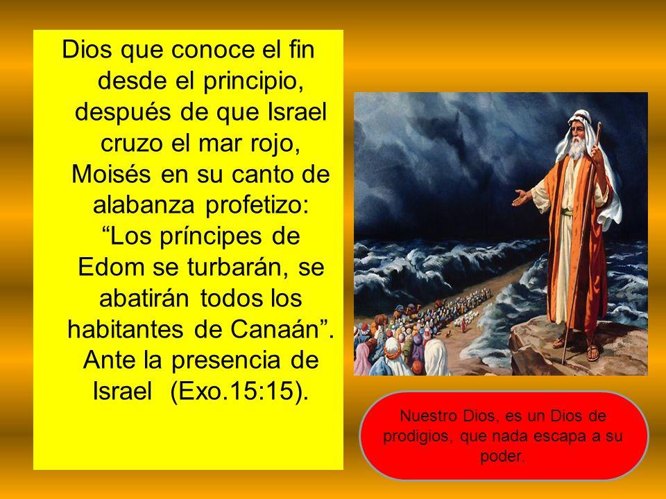 Dios que conoce el fin desde el principio, después de que Israel cruzo el mar rojo, Moisés en su canto de alabanza profetizo: Los príncipes de Edom se