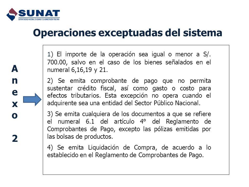 Operaciones exceptuadas del sistema 1 ) El importe de la operación sea igual o menor a S/. 700.00, salvo en el caso de los bienes señalados en el nume