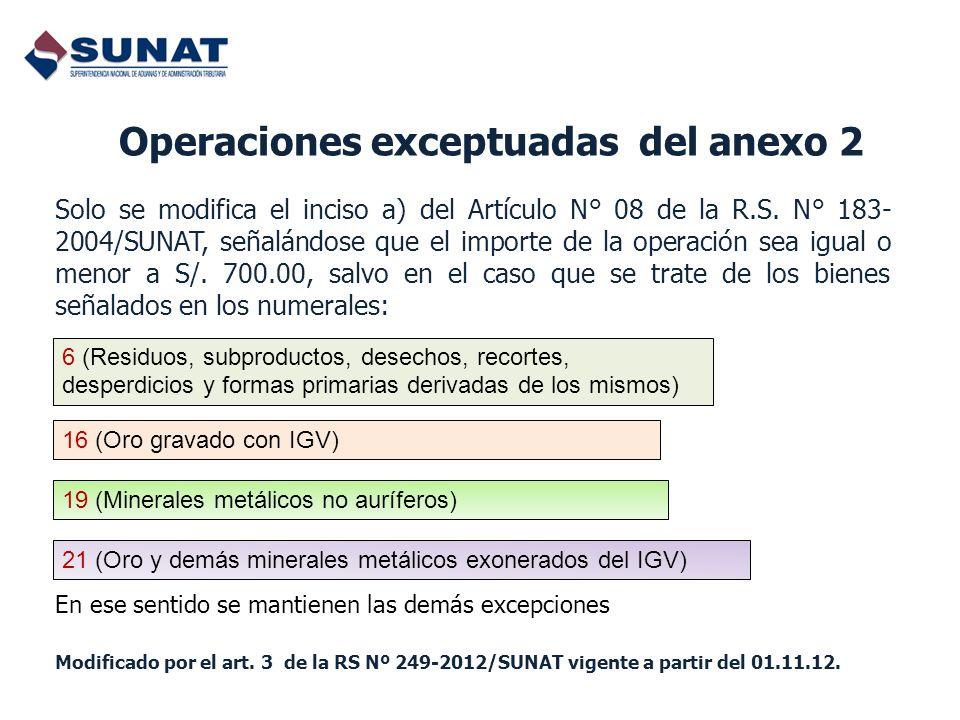 Operaciones exceptuadas del anexo 2 Solo se modifica el inciso a) del Artículo N° 08 de la R.S. N° 183- 2004/SUNAT, señalándose que el importe de la o