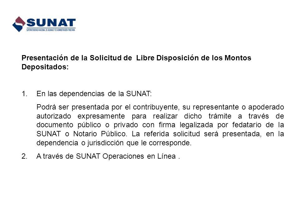 Presentación de la Solicitud de Libre Disposición de los Montos Depositados: 1.En las dependencias de la SUNAT: Podrá ser presentada por el contribuye
