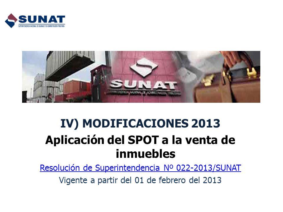 IV) MODIFICACIONES 2013 Aplicación del SPOT a la venta de inmuebles Resolución de Superintendencia Nº 022-2013/SUNAT Vigente a partir del 01 de febrer