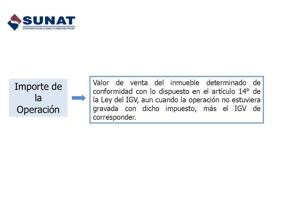 Importe de la Operación Valor de venta del inmueble determinado de conformidad con lo dispuesto en el artículo 14° de la Ley del IGV, aun cuando la op
