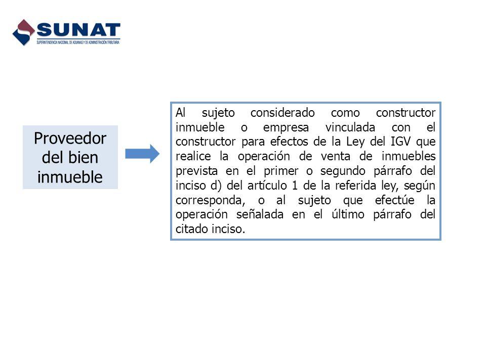 Proveedor del bien inmueble Al sujeto considerado como constructor inmueble o empresa vinculada con el constructor para efectos de la Ley del IGV que