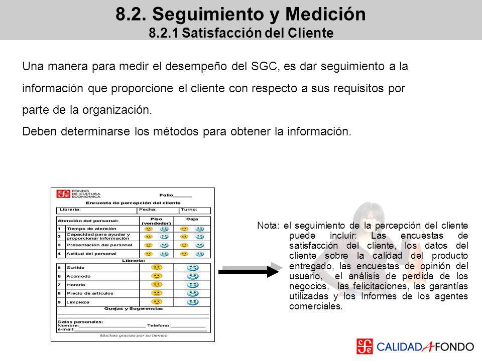 8.2. Seguimiento y Medición 8.2.1 Satisfacción del Cliente Una manera para medir el desempeño del SGC, es dar seguimiento a la información que proporc