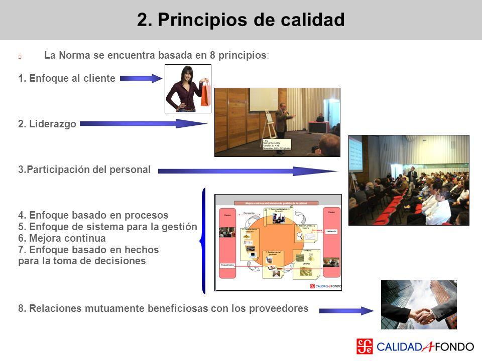 2. Principios de calidad La Norma se encuentra basada en 8 principios: 1. Enfoque al cliente 2. Liderazgo 3.Participación del personal 4. Enfoque basa