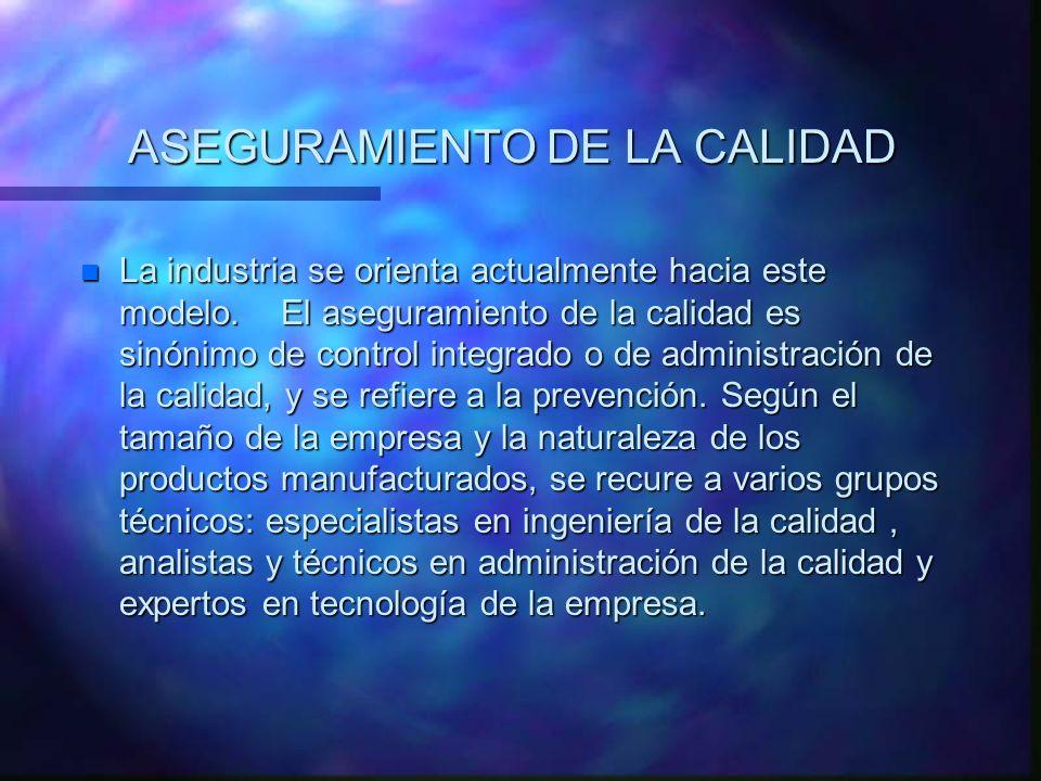 ASEGURAMIENTO DE LA CALIDAD n La industria se orienta actualmente hacia este modelo. El aseguramiento de la calidad es sinónimo de control integrado o