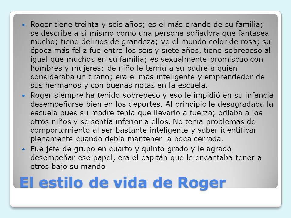 El estilo de vida de Roger Roger tiene treinta y seis años; es el más grande de su familia; se describe a si mismo como una persona soñadora que fanta