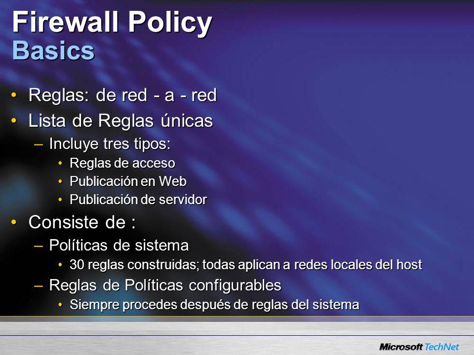 Firewall Policy Basics Reglas: de red - a - redReglas: de red - a - red Lista de Reglas únicasLista de Reglas únicas –Incluye tres tipos: Reglas de accesoReglas de acceso Publicación en WebPublicación en Web Publicación de servidorPublicación de servidor Consiste de :Consiste de : –Políticas de sistema 30 reglas construidas; todas aplican a redes locales del host30 reglas construidas; todas aplican a redes locales del host –Reglas de Políticas configurables Siempre procedes después de reglas del sistemaSiempre procedes después de reglas del sistema