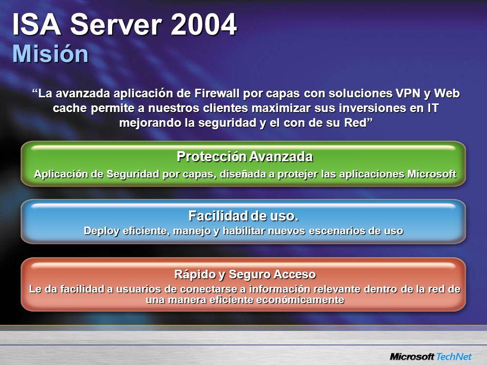 ISA Server 2004 Misión La avanzada aplicación de Firewall por capas con soluciones VPN y Web cache permite a nuestros clientes maximizar sus inversiones en IT mejorando la seguridad y el con de su Red Protecci ó n Avanzada Aplicaci ó n de Seguridad por capas, dise ñ ada a protejer las aplicaciones Microsoft Facilidad de uso.