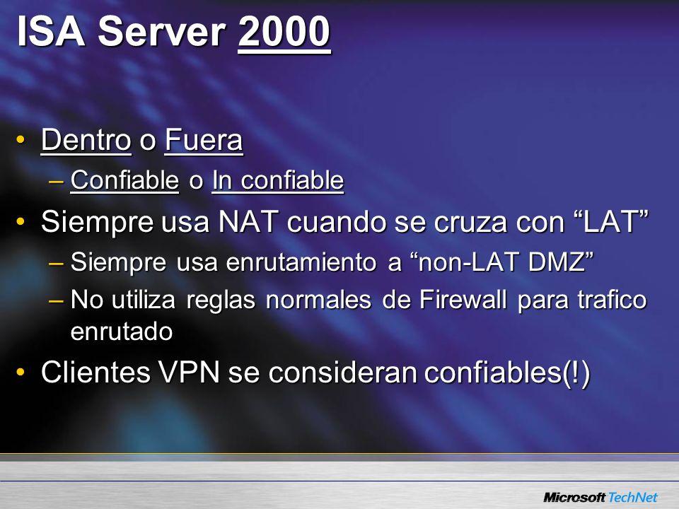 ISA Server 2000 Dentro o FueraDentro o Fuera –Confiable o In confiable Siempre usa NAT cuando se cruza con LATSiempre usa NAT cuando se cruza con LAT –Siempre usa enrutamiento a non-LAT DMZ –No utiliza reglas normales de Firewall para trafico enrutado Clientes VPN se consideran confiables(!)Clientes VPN se consideran confiables(!)