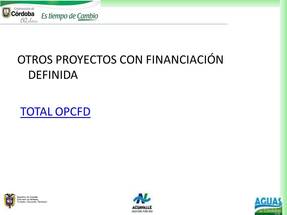 República de Colombia Ministerio de Ambiente, Vivienda y Desarrollo Territorial OTROS PROYECTOS CON FINANCIACIÓN DEFINIDA TOTAL OPCFD