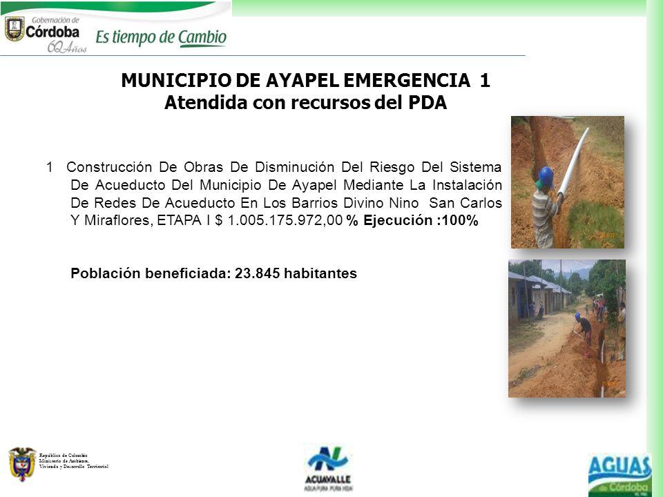 República de Colombia Ministerio de Ambiente, Vivienda y Desarrollo Territorial MUNICIPIO DE AYAPEL EMERGENCIA 1 Atendida con recursos del PDA 1 Const