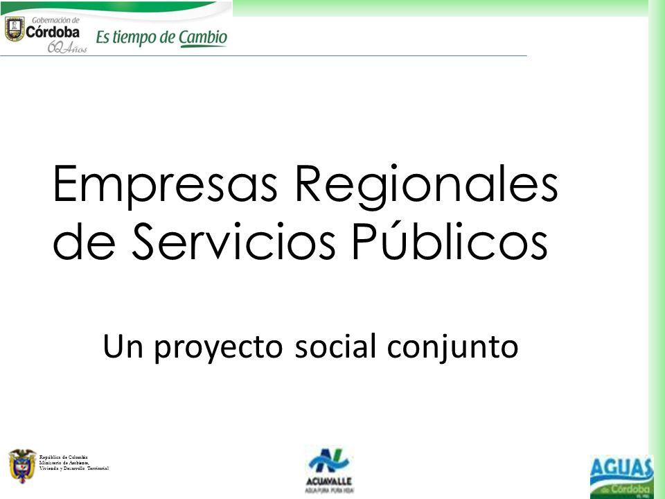 República de Colombia Ministerio de Ambiente, Vivienda y Desarrollo Territorial Empresas Regionales de Servicios Públicos Un proyecto social conjunto