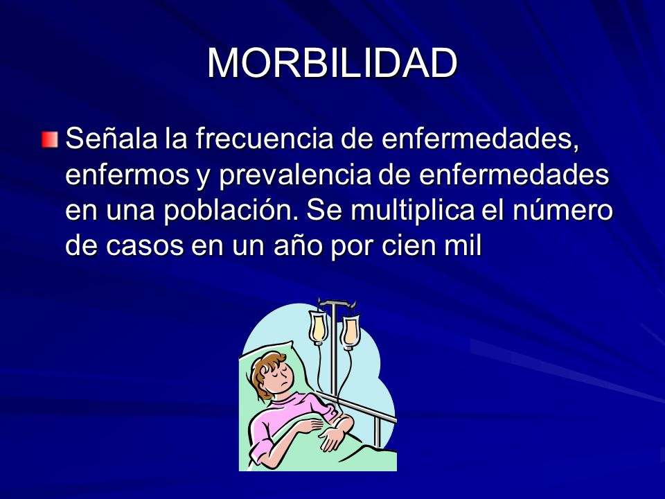 MORBILIDAD Señala la frecuencia de enfermedades, enfermos y prevalencia de enfermedades en una población. Se multiplica el número de casos en un año p
